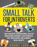 Small Talk: for Introverts - Have Confident Conversations, Develop Unwavering Charisma, Leave Powerful First Impressions & Eliminate Social Anxiety (Efficient ... Positive Thinking, Overcoming Anxiety) - Book Cover