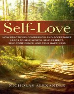 Self-Love: How Practicing Compassion And Acceptance Leads To Self-Worth, Self-Respect, Self-Confidence, And True Happiness (Self-Esteem, Well-being, Mindfulness, Self-Love) - Book Cover
