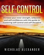 Self-Control: Increase Your Inner Strength, Willpower and Self-Confidence with this Guide to Mastering Self-Control and Self-Discipline (Self-Control, Mindfulness, Self-Improvement, Composure) - Book Cover
