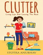 Clutter: Living Life And Leaving The Rest (Clutter free, Declutter, Cluttered mess, Organise, Emotion) - Book Cover