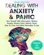 Dealing With Anxiety And Panic: Arm Yourself With Information, Relieve Anxiety, Prevent Panic Attacks, Know How To Care And What Remedies To Use (Peaceful life Book 1) - Book Cover