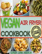 Vegan Air Fryer Cookbook: The Best Healthy, Delicious and Super Easy Vegan Recipes for Beginners, Cooking without Fat, with Pictures, Calories & Nutritional Information (Weight Loss, Belly Fat Loss) - Book Cover
