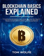 Blockchain Basics Explained: The Definitive Beginner's Guide to Blockchain Technology and Cryptocurrencies, Smart Contracts, Wallets, Mining, ICO, Bitcoin, Ethereum, Litecoin and Ripple. - Book Cover