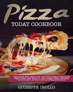 Pizza Today Cookbook: This book will help you and your family discover very tasty and easy to cook home pizza recipes. Favor yourself and your loved ones by reading the book - Book Cover