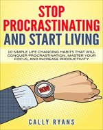 Stop Procrastinating and Start Living: 10 Simple Life Changing Habits That Will Conquer Procrastination, Master Your Focus, and Increase Your Productivity ... Self-Motivated, and Achieve Your Goals) - Book Cover