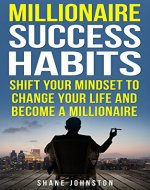 Millionaire Success Habits: Shift Your Mindset To Change Your Life And Become A Millionaire (Success, Self Made Millionaire, Habits Of SuccessfulPeople) - Book Cover
