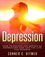 Depression: How To Escape The Depths Of Depression And Live The Life You Deserve - Book Cover