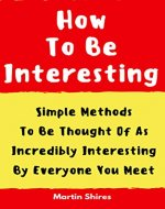 How To Be Interesting: Simple Methods To Be Thought Of As Incredibly Interesting By Everyone You Meet (The People Skills Toolbox) - Book Cover