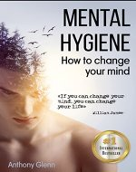 Mental Hygiene: How To Change Your Mind (mind body spirit, mindset, style your mind, mind over mood, mind matters, mind power, stress relief, stress psychology, ... mental hygiene) (Success Mindset Book 1) - Book Cover
