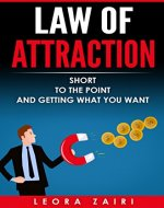Law of Attraction: Short, To the Point and Getting What You Want ( How to Properly Use the Law of Attraction) - Book Cover