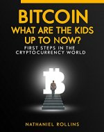 BITCOIN: What are the Kids up to NOW?!: First Steps In The Cryptocurrency World (Bitcoin, Cryptocurrency, Blockchain, Cryptoassets, Internet of money) - Book Cover