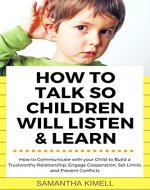 How to Talk so Children Will Listen & Learn: How to Communicate with your Child  to Build a Trustworthy Relationship,  Engage Cooperation, Set Limits,  and Prevent Conflicts - Book Cover