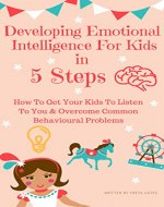 Developing Emotional Intelligence For Kids In 5 Steps: How to Get your Kids to Listen to You & Overcome Common Behavioural Problems - Book Cover