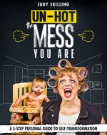 Un-Hot The Mess You Are: A 5 Step Personal Guide to Self-Transformation - Book Cover