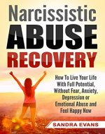 Narcissistic Abuse Recovery: How to Live Your Life with Full Potential, Without Fear, Anxiety, Depression or Emotional Abuse and Feel Happy Now (Narcissism, Narcissist, Emotional Abuse) - Book Cover