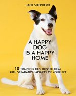 DOG TRAINING: A Happy Dog Is A Happy Home: 10 Training Tips How To Deal With Separation Anxiety Of Your Pet (Dog training, Puppy training, Dog training ... Dog training book, Dog separation anxiety) - Book Cover