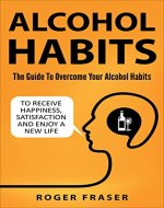Alcohol Habits: The Guide To Overcome Your Alcohol Habits To Receive Happiness, Satisfaction And Enjoy A New Life (Freedom, Alcoholism, Drinking, Alcohol Addiction) - Book Cover