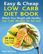 Easy & Cheap Low Carb Diet Book:: Watch Your Weight with Healthy Low Carb Recipes for Fat Loss.  30 Day Fat Loss  Diet Plan (fat loss guide, fat loss meal plan, the science of fat loss book, meals) - Book Cover
