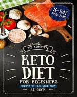 The Complete Keto Diet for Beginners: Recipes to Heal Your Body and  14-Day Meal Plan  (Keto Diet : Keto Diet Plan: Keto Diet For Weight Loss: Ketosis Diet) - Book Cover