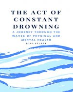 The Act of Constant Drowning: A Journey Through the Waves of Physical and Mental Health - Book Cover