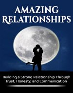 Amazing Relationships:  Building a Strong Relationship Through Trust, Honesty, and Communication. (Healthy Relationships, Romance, Understanding, Happiness) - Book Cover