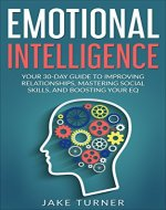 Emotional Intelligence: Your 30-Day Guide to Improving Relationships, Mastering Social Skills, and Boosting Your EQ - Book Cover