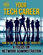 Your Tech Career: How to Get A Job In The IT Industry: A Focus on Network Administration - Book Cover