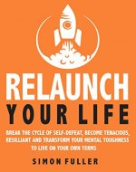 Relaunch Your Life : Break The Cycle Of Self-Defeat, Become Tenacious, Resilient And Transform Your Mental Toughness To Live On Your Own Terms - Book Cover
