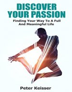 DISCOVER YOUR PASSION: Finding Your Way To A Full  And Meaningful Life - Book Cover