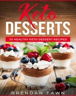 Keto Desserts: 30 Healthy Keto Dessert Recipes: Everyday Easy Keto Desserts and Sugar Free Sweet Keto Diet Desserts - Book Cover