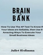 Brain to Bank: How To Use The 4P Test To Know If Your Ideas are Sellable, then Use 6 Amazing Ways To Execute Your Small Business Ideas - Book Cover