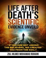 LIFE AFTER DEATH's SCIENTIFIC EVIDENCE UNVEILED: If you are not among the Believers, We created you from the soil! - Book Cover