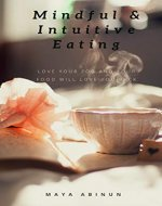 Mindful & Intuitive Eating: Easy Guide to Gain Healthy Relationship...