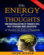 The Energy of thoughts:  How Materialization of thoughts will help to become more successful: Or Visualize the Rules of Happiness - Book Cover