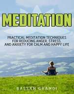 Meditation:  Practical Meditation Techniques for Reducing Anger, Stress, and Anxiety for Calm and Happy Life. (Yoga, Mindfullness, Meditation for beginners, ... relaxation, stress relief, happiness,) - Book Cover