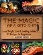 The Magic of a Keto Diet.  Easy Weight Loss & Healthy Habits: Seventy-Seven Recipes for Beginners - Book Cover