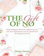 The Gift of No: Stop saying yes when you really mean no, and start taking better care of yourself and the people you love! - Book Cover
