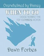 Overwhelmed by Disney: When to Go: Choose the Perfect Time for Your Magical Vacation - Book Cover