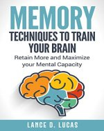 Memory: Techniques to Train Your Brain, Retain More and Maximize Your Mental Capacity (memory, remember what matters most, memory skills, improve memory, remember more) - Book Cover