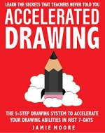 Accelerated Drawing: Learn The Secrets That Teachers Never Told You: The 5-Step Drawing System To Accelerate Your Drawing Abilities In Just 7-Days Or Less | DRAW QUICKER, FASTER, BETTER (Book 2) - Book Cover