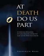 At Death Do Us Part: A Grieving Widower Attains Healing After the Loss of his Wife to Cancer - Book Cover