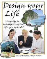 Design Your Life: A guide to manifesting the life you...