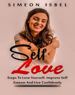 Self-Love: Steps To Love Yourself, Improve Self Esteem And Live Confidently (Self-esteem) - Book Cover