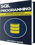 SQL: Programming for Beginners & Intermediates, Step-By-Step Illustrated Guide to Mastering SQL - Book Cover