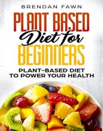 Plant Based Diet for Beginners: Plant-Based Diet to Power Your Health - Book Cover