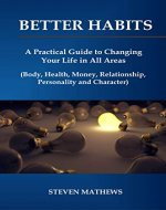 Better Habits: A Practical Guide to Changing Your Life in All Areas (Body, Health, Money, Relationship, Personality and Character) (Business book Book 1) - Book Cover