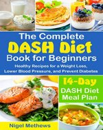 The Complete DASH Diet Book for Beginners: Healthy Recipes for a Weight Loss, Lower Blood Pressure, and Prevent Diabetes.  A 14-Day DASH Diet Meal Plan (the dash diet action plan, dash diet cookbook) - Book Cover