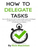 How To Delegate Tasks: How to Allocate Your Time to What Actually Matters and Delegate to Other People so You Can Make More Money and Still Enjoy Your ... Clutter, Effective, Effectiveness) - Book Cover