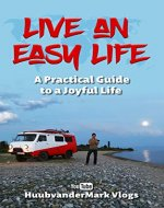 Live An Easy Life: A PRACTICAL GUIDE TO A JOYFUL LIFE - Book Cover