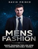 Mens Fashion: Basic Fashion Tips on How to Dress Enviably Manly (Mens Fashion Guide, What to Wear, When to Wear) - Book Cover